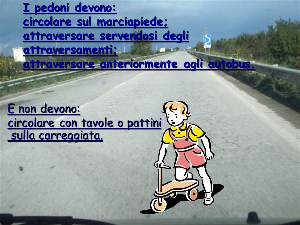 I pedoni devono: circolare sul marciapiede; attraversare servendosi degli attraversamenti; attraversare anteriormente agli autobus. E non devono: circ