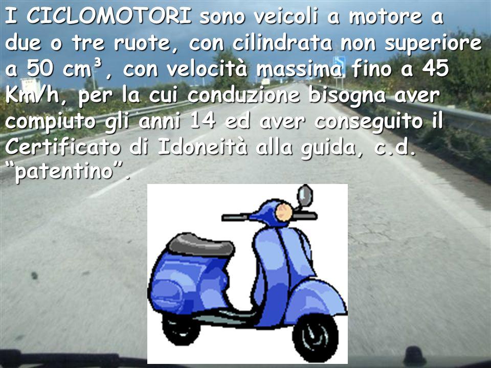 I CICLOMOTORI sono veicoli a motore a due o tre ruote, con cilindrata non superiore a 50 cm³, con velocità massima fino a 45 Km/h, per la cui conduzio