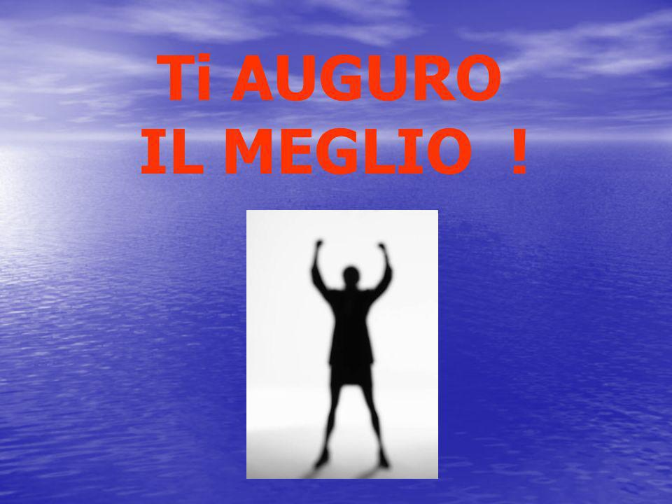 Ti AUGURO IL MEGLIO !
