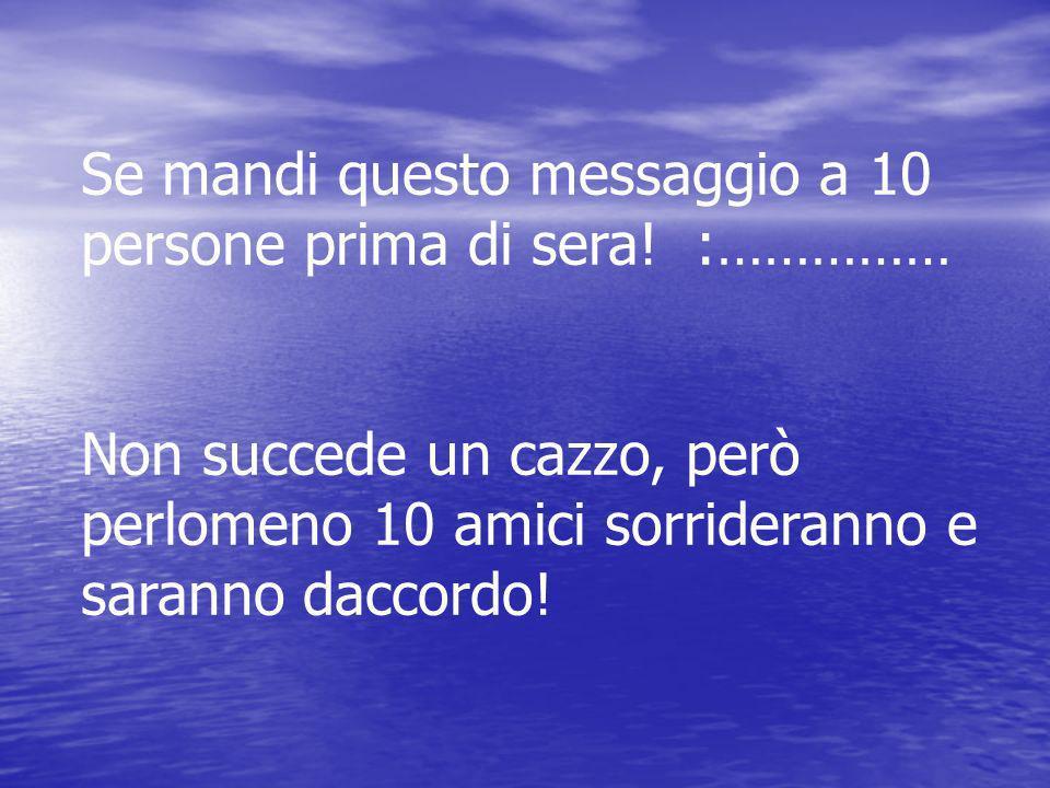 Se mandi questo messaggio a 10 persone prima di sera! :…………… Non succede un cazzo, però perlomeno 10 amici sorrideranno e saranno daccordo!