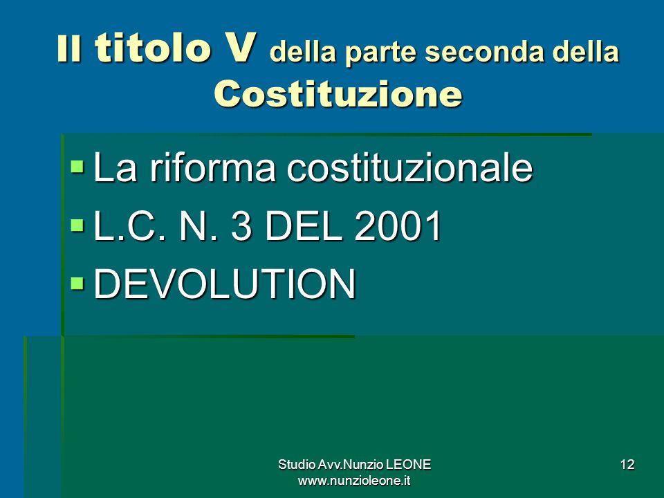 Studio Avv.Nunzio LEONE www.nunzioleone.it 12 Il titolo V della parte seconda della Costituzione La riforma costituzionale La riforma costituzionale L.C.