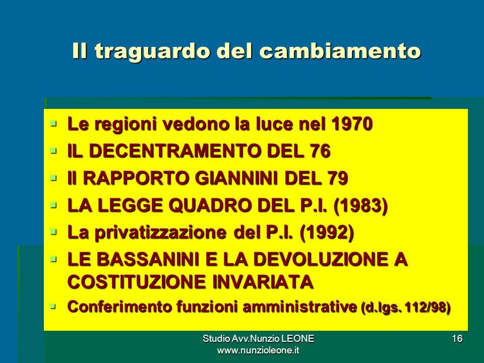 Studio Avv.Nunzio LEONE www.nunzioleone.it 16 Il traguardo del cambiamento Le regioni vedono la luce nel 1970 Le regioni vedono la luce nel 1970 IL DECENTRAMENTO DEL 76 IL DECENTRAMENTO DEL 76 Il RAPPORTO GIANNINI DEL 79 Il RAPPORTO GIANNINI DEL 79 LA LEGGE QUADRO DEL P.I.