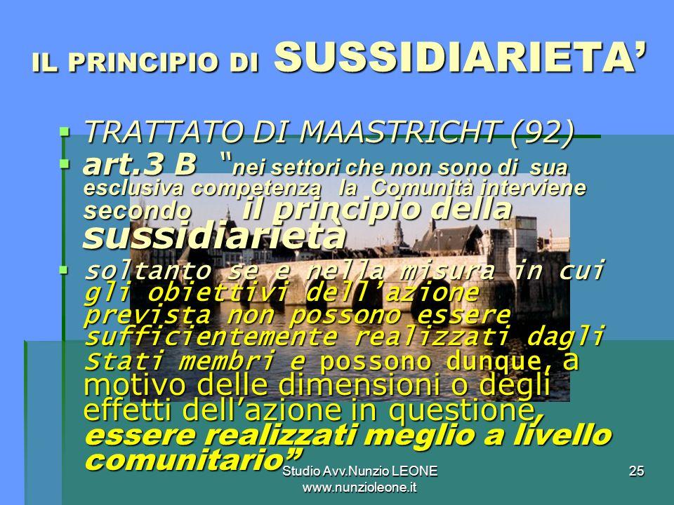 Studio Avv.Nunzio LEONE www.nunzioleone.it 25 IL PRINCIPIO DI SUSSIDIARIETA TRATTATO DI MAASTRICHT (92) TRATTATO DI MAASTRICHT (92) art.3 B nei settori che non sono di sua esclusiva competenza la Comunità interviene secondo il principio della sussidiarietà art.3 B nei settori che non sono di sua esclusiva competenza la Comunità interviene secondo il principio della sussidiarietà soltanto se e nella misura in cui gli obiettivi dellazione prevista non possono essere sufficientemente realizzati dagli Stati membri e possono dunque, a motivo delle dimensioni o degli effetti dellazione in questione, essere realizzati meglio a livello comunitario soltanto se e nella misura in cui gli obiettivi dellazione prevista non possono essere sufficientemente realizzati dagli Stati membri e possono dunque, a motivo delle dimensioni o degli effetti dellazione in questione, essere realizzati meglio a livello comunitario