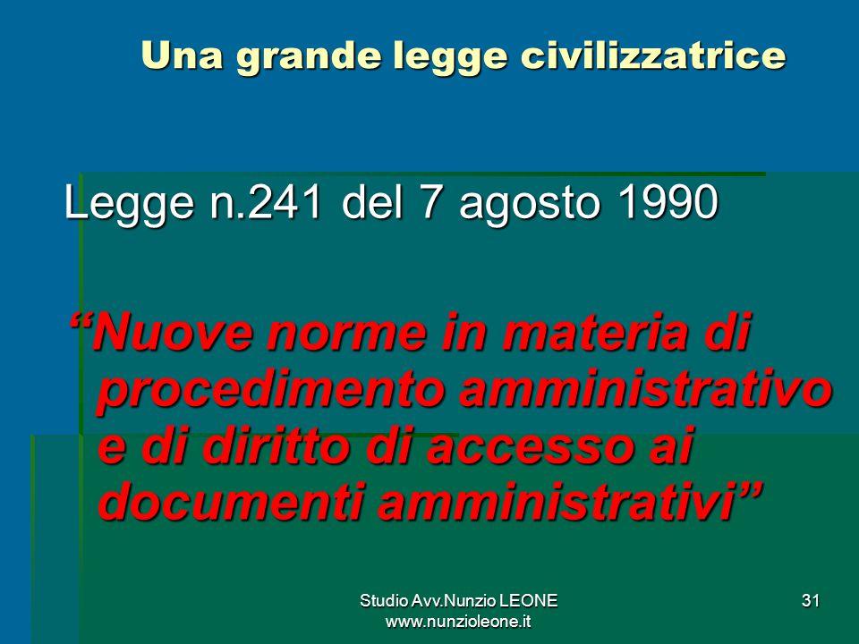 Studio Avv.Nunzio LEONE www.nunzioleone.it 31 Una grande legge civilizzatrice Legge n.241 del 7 agosto 1990 Nuove norme in materia di procedimento amministrativo e di diritto di accesso ai documenti amministrativi