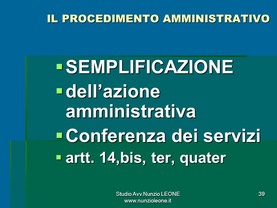 Studio Avv.Nunzio LEONE www.nunzioleone.it 39 IL PROCEDIMENTO AMMINISTRATIVO SEMPLIFICAZIONE SEMPLIFICAZIONE dellazione amministrativa dellazione amministrativa Conferenza dei servizi Conferenza dei servizi artt.