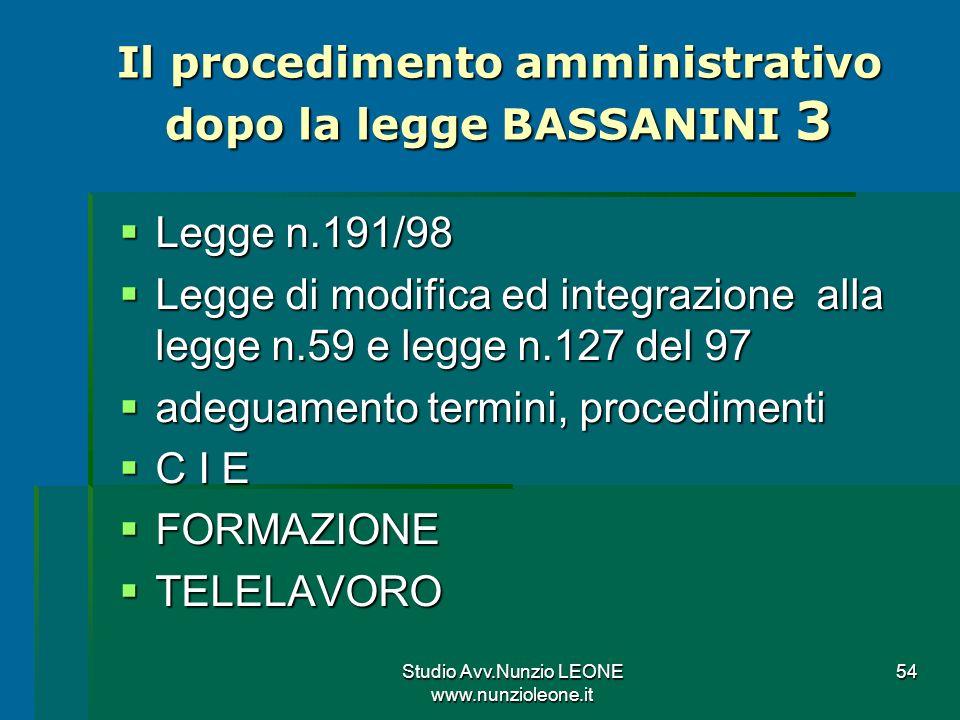 Studio Avv.Nunzio LEONE www.nunzioleone.it 54 Il procedimento amministrativo dopo la legge BASSANINI 3 Legge n.191/98 Legge n.191/98 Legge di modifica ed integrazione alla legge n.59 e legge n.127 del 97 Legge di modifica ed integrazione alla legge n.59 e legge n.127 del 97 adeguamento termini, procedimenti adeguamento termini, procedimenti C I E C I E FORMAZIONE FORMAZIONE TELELAVORO TELELAVORO