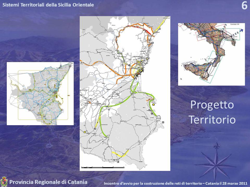Provincia Regionale di Catania Sistemi Territoriali della Sicilia Orientale Incontro davvio per la costruzione delle reti di territorio – Catania il 28 marzo 2011 6 Progetto Territorio
