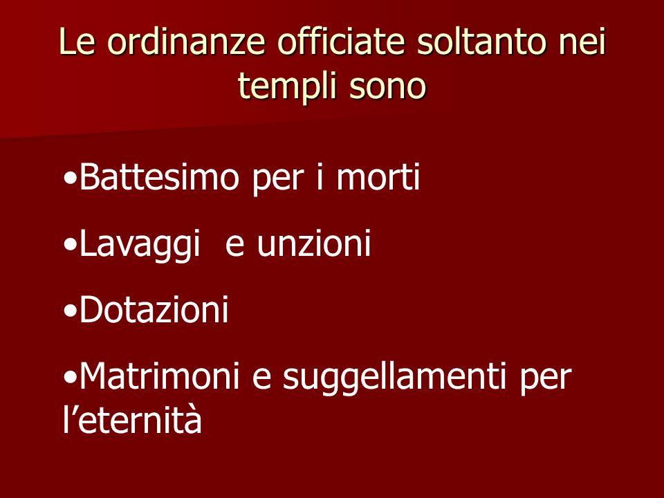 Le ordinanze officiate soltanto nei templi sono Battesimo per i morti Lavaggi e unzioni Dotazioni Matrimoni e suggellamenti per leternità