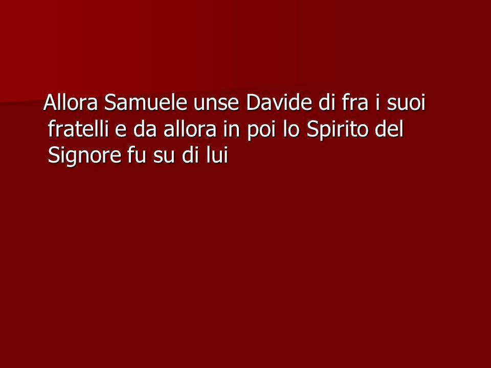 Allora Samuele unse Davide di fra i suoi fratelli e da allora in poi lo Spirito del Signore fu su di lui Allora Samuele unse Davide di fra i suoi frat