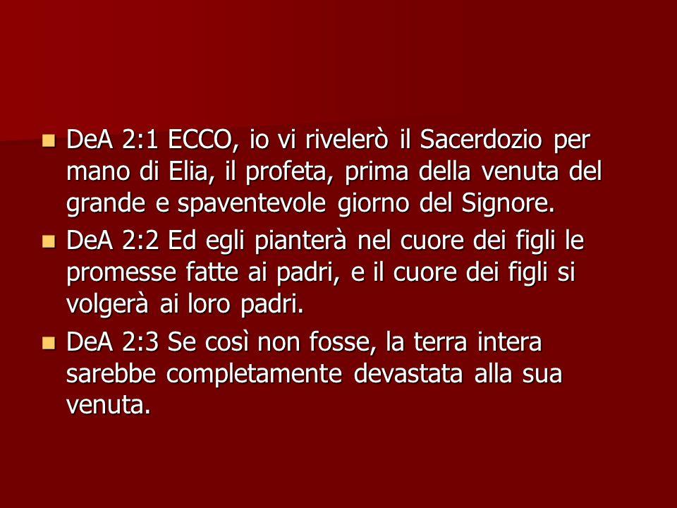 DeA 2:1 ECCO, io vi rivelerò il Sacerdozio per mano di Elia, il profeta, prima della venuta del grande e spaventevole giorno del Signore. DeA 2:1 ECCO