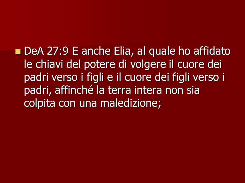 DeA 27:9 E anche Elia, al quale ho affidato le chiavi del potere di volgere il cuore dei padri verso i figli e il cuore dei figli verso i padri, affin