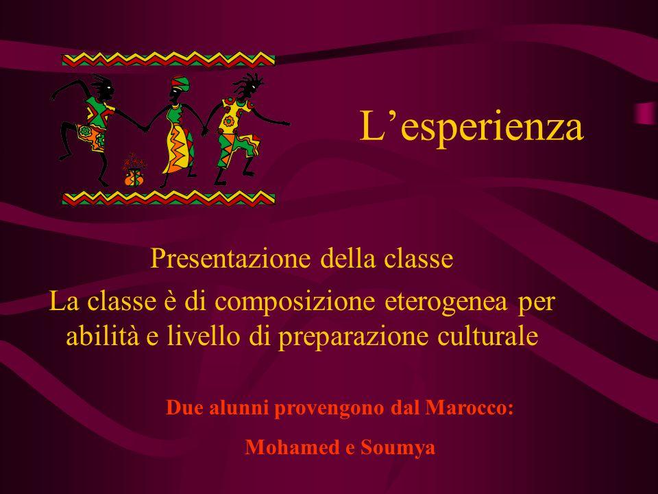 Lesperienza Presentazione della classe La classe è di composizione eterogenea per abilità e livello di preparazione culturale Due alunni provengono dal Marocco: Mohamed e Soumya
