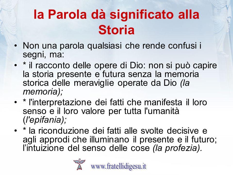 la Parola dà significato alla Storia Non una parola qualsiasi che rende confusi i segni, ma: * il racconto delle opere di Dio: non si può capire la st