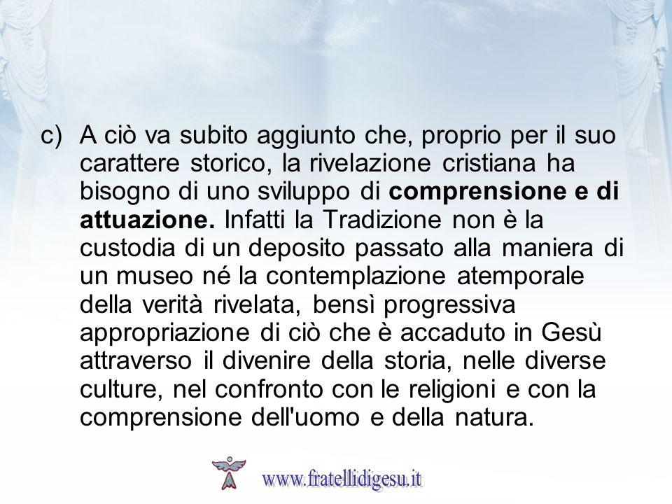 c)A ciò va subito aggiunto che, proprio per il suo carattere storico, la rivelazione cristiana ha bisogno di uno sviluppo di comprensione e di attuazi