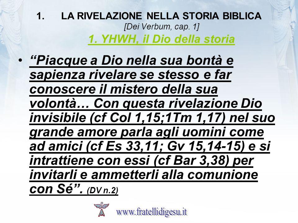 1.LA RIVELAZIONE NELLA STORIA BIBLICA [Dei Verbum, cap. 1] 1. YHWH, il Dio della storia Piacque a Dio nella sua bontà e sapienza rivelare se stesso e