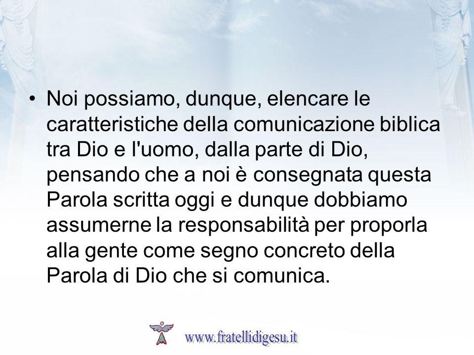 Noi possiamo, dunque, elencare le caratteristiche della comunicazione biblica tra Dio e l'uomo, dalla parte di Dio, pensando che a noi è consegnata qu