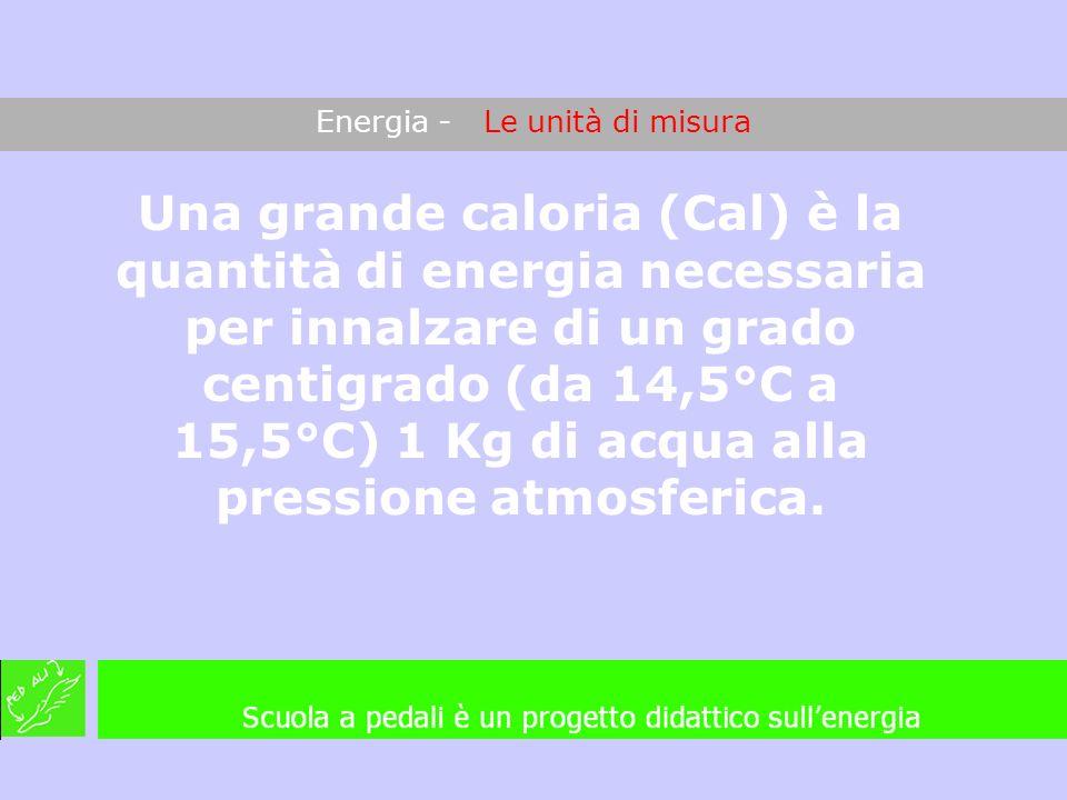 Energia - Le unità di misura Una grande caloria (Cal) è la quantità di energia necessaria per innalzare di un grado centigrado (da 14,5°C a 15,5°C) 1