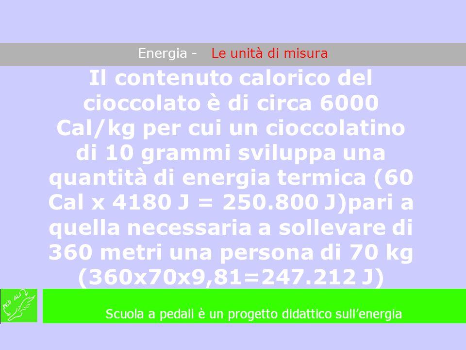Energia - Le unità di misura Il contenuto calorico del cioccolato è di circa 6000 Cal/kg per cui un cioccolatino di 10 grammi sviluppa una quantità di