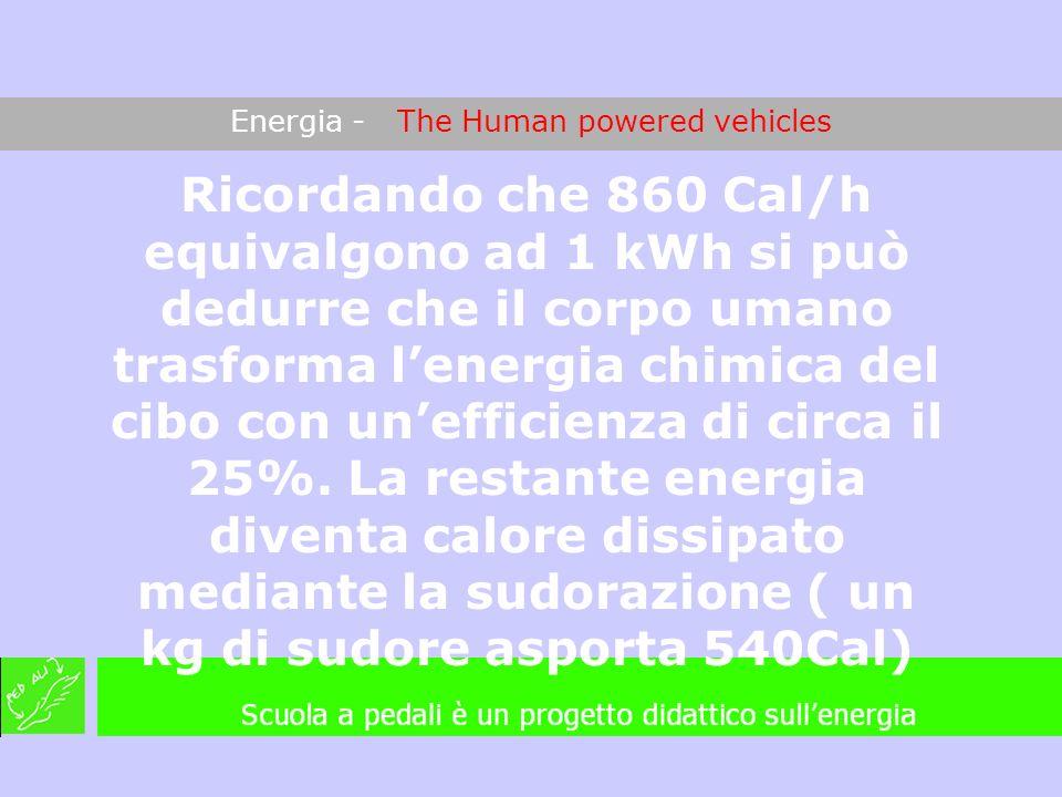 Energia - The Human powered vehicles Ricordando che 860 Cal/h equivalgono ad 1 kWh si può dedurre che il corpo umano trasforma lenergia chimica del ci