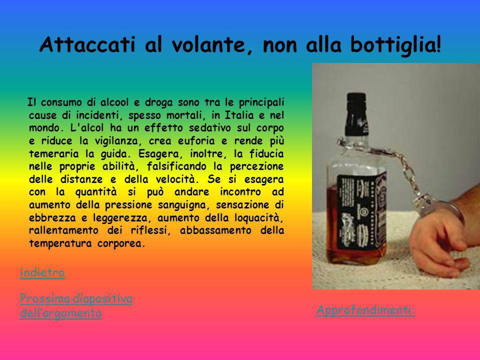 Attaccati al volante, non alla bottiglia! Il consumo di alcool e droga sono tra le principali cause di incidenti, spesso mortali, in Italia e nel mond