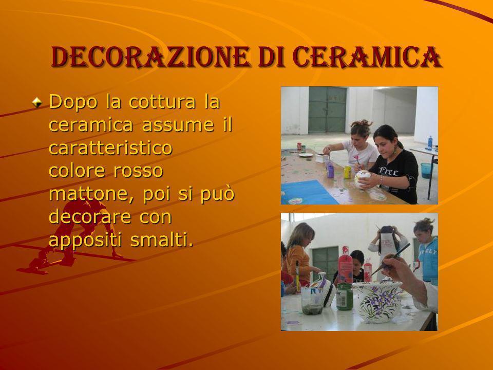 Decorazione di ceramica Dopo la cottura la ceramica assume il caratteristico colore rosso mattone, poi si può decorare con appositi smalti.