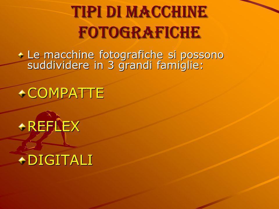 Tipi di macchine fotografiche Le macchine fotografiche si possono suddividere in 3 grandi famiglie: COMPATTEREFLEXDIGITALI