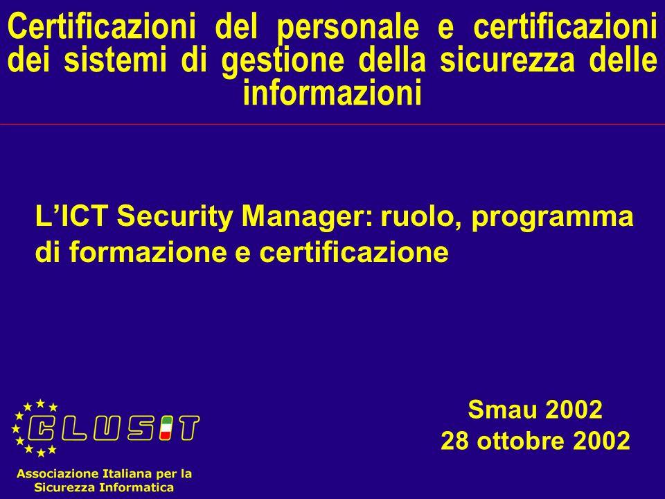 Certificazioni del personale e certificazioni dei sistemi di gestione della sicurezza delle informazioni LICT Security Manager: ruolo, programma di formazione e certificazione Smau 2002 28 ottobre 2002