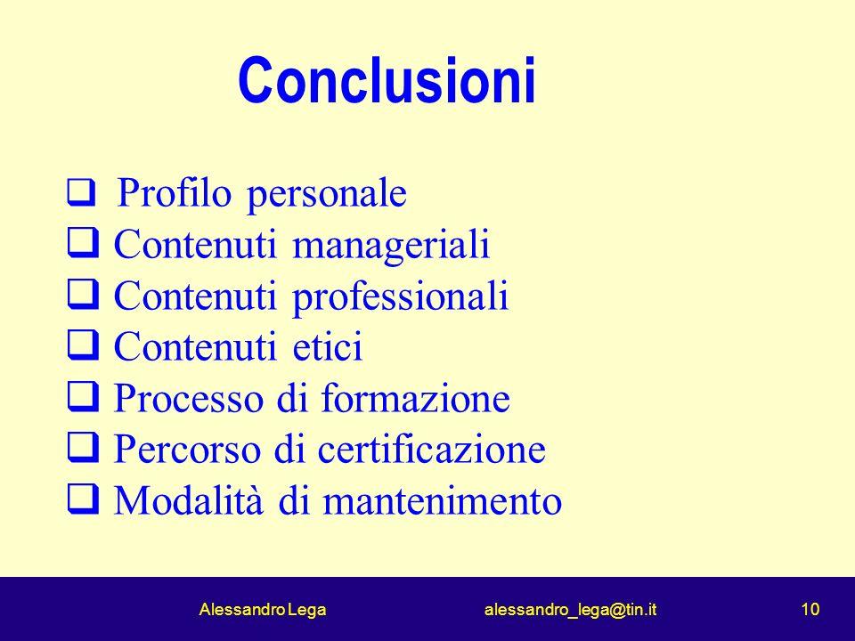 Alessandro Lega alessandro_lega@tin.it 10 Conclusioni Profilo personale Contenuti manageriali Contenuti professionali Contenuti etici Processo di formazione Percorso di certificazione Modalità di mantenimento