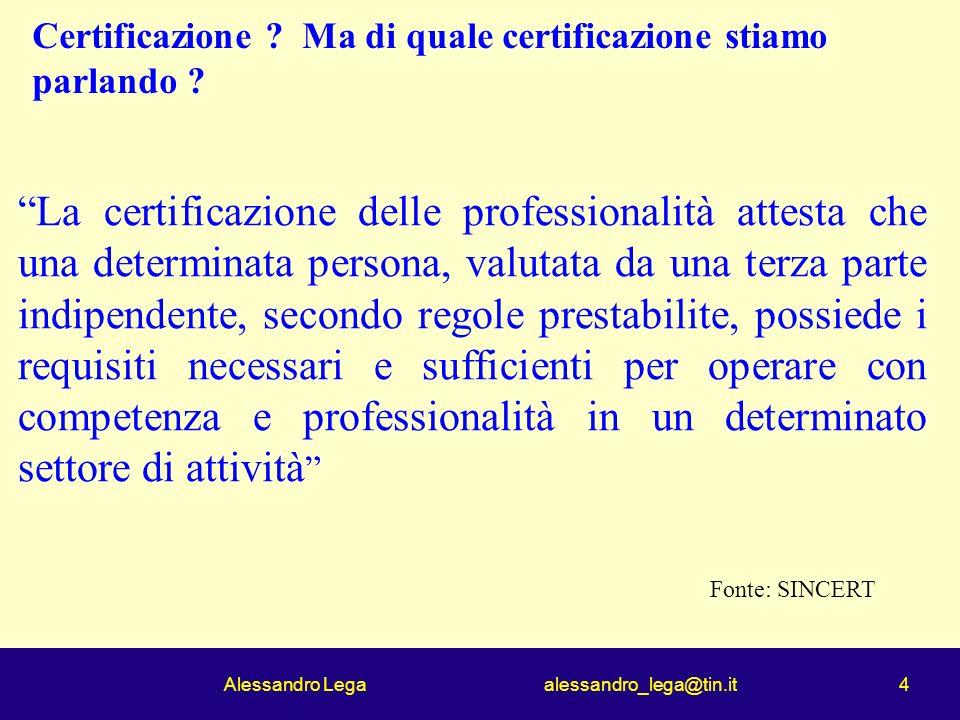 Alessandro Lega alessandro_lega@tin.it 4 Certificazione ? Ma di quale certificazione stiamo parlando ? La certificazione delle professionalità attesta