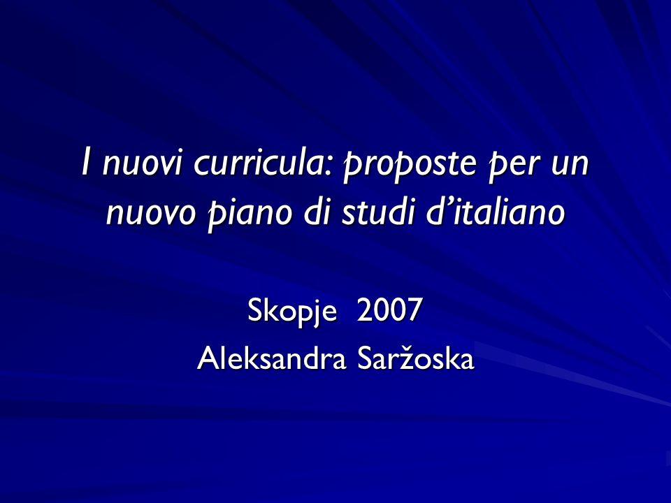 I nuovi curricula: proposte per un nuovo piano di studi ditaliano Skopje 2007 Aleksandra Saržoska