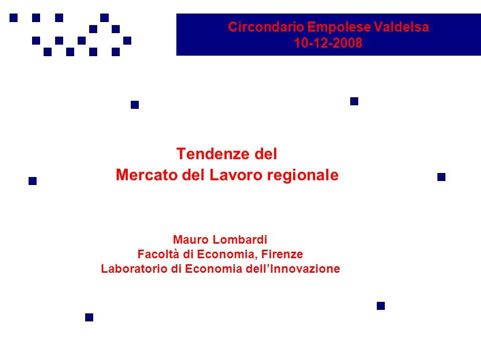 Circondario Empolese Valdelsa 10-12-2008 Tendenze del Mercato del Lavoro regionale Mauro Lombardi Facoltà di Economia, Firenze Laboratorio di Economia dellInnovazione