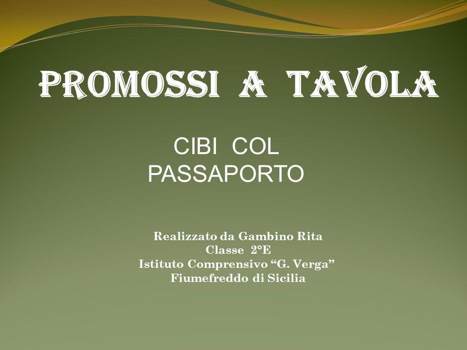 PROMOSSI A TAVOLA CIBI COL PASSAPORTO Realizzato da Gambino Rita Classe 2°E Istituto Comprensivo G. Verga Fiumefreddo di Sicilia