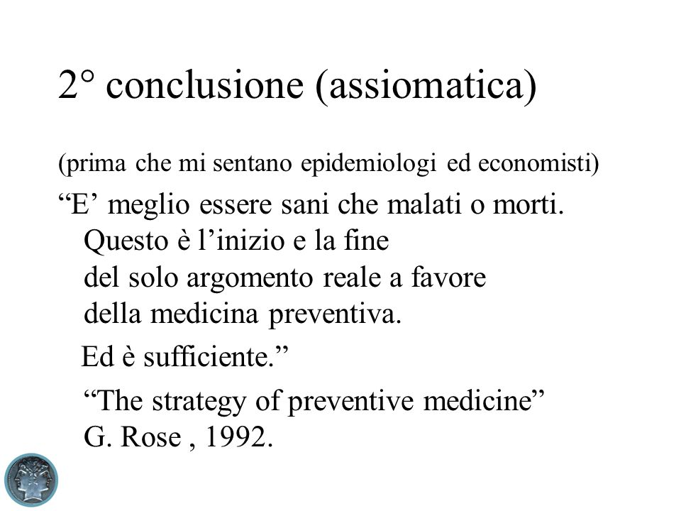 2° conclusione (assiomatica) (prima che mi sentano epidemiologi ed economisti) E meglio essere sani che malati o morti. Questo è linizio e la fine del