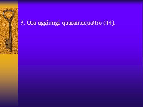3. Ora aggiungi quarantaquattro (44).