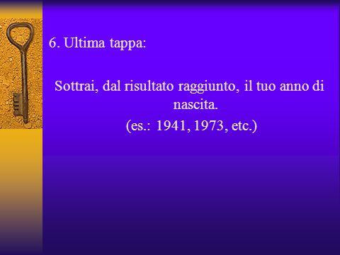 6. Ultima tappa: Sottrai, dal risultato raggiunto, il tuo anno di nascita. (es.: 1941, 1973, etc.)
