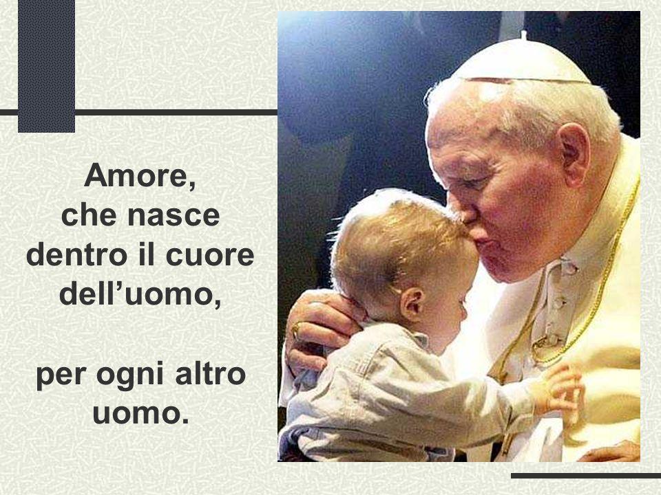 Amore, che nasce dentro il cuore delluomo, per ogni altro uomo.