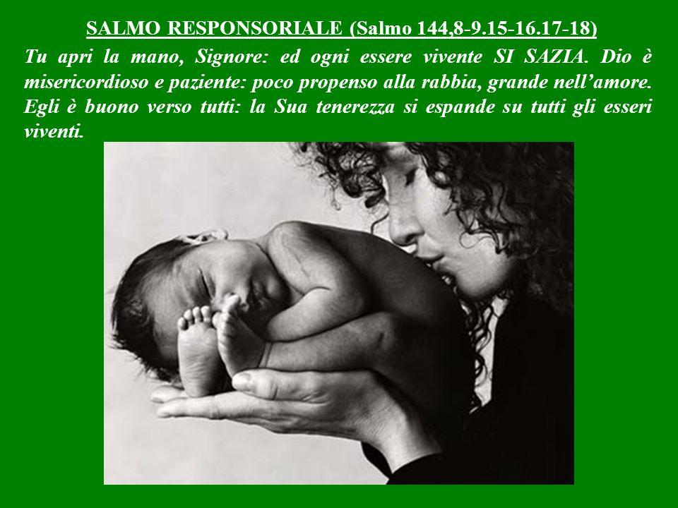 SALMO RESPONSORIALE (Salmo 144,8-9.15-16.17-18) Tu apri la mano, Signore: ed ogni essere vivente SI SAZIA.