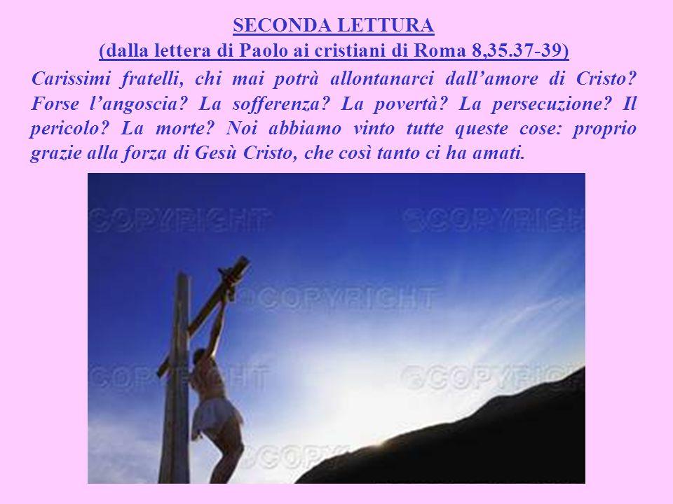 SECONDA LETTURA (dalla lettera di Paolo ai cristiani di Roma 8,35.37-39) Carissimi fratelli, chi mai potrà allontanarci dallamore di Cristo.