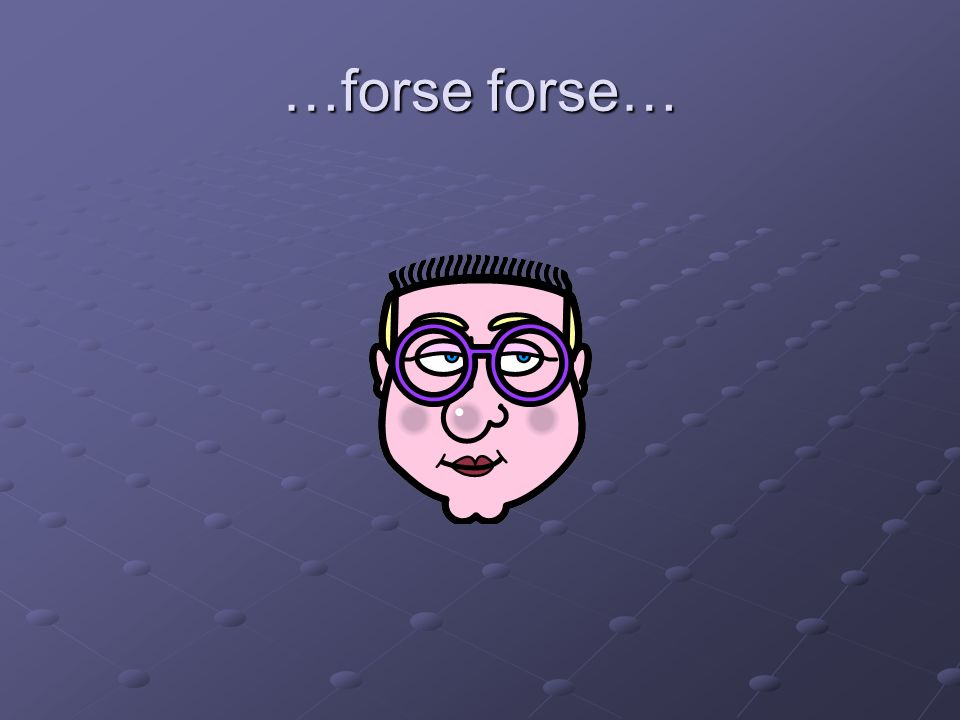 …forse forse…