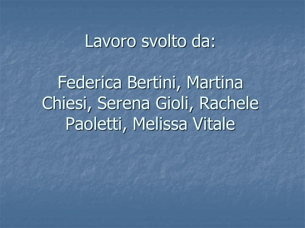 Lavoro svolto da: Federica Bertini, Martina Chiesi, Serena Gioli, Rachele Paoletti, Melissa Vitale