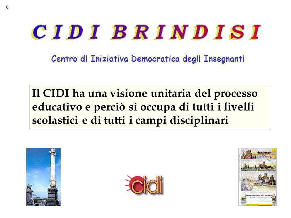 6 Centro di Iniziativa Democratica degli Insegnanti Il CIDI ha una visione unitaria del processo educativo e perciò si occupa di tutti i livelli scolastici e di tutti i campi disciplinari