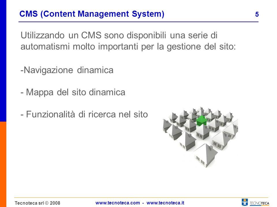 5 Tecnoteca srl © 2008 www.tecnoteca.com - www.tecnoteca.it CMS (Content Management System) Utilizzando un CMS sono disponibili una serie di automatismi molto importanti per la gestione del sito: -Navigazione dinamica - Mappa del sito dinamica - Funzionalità di ricerca nel sito