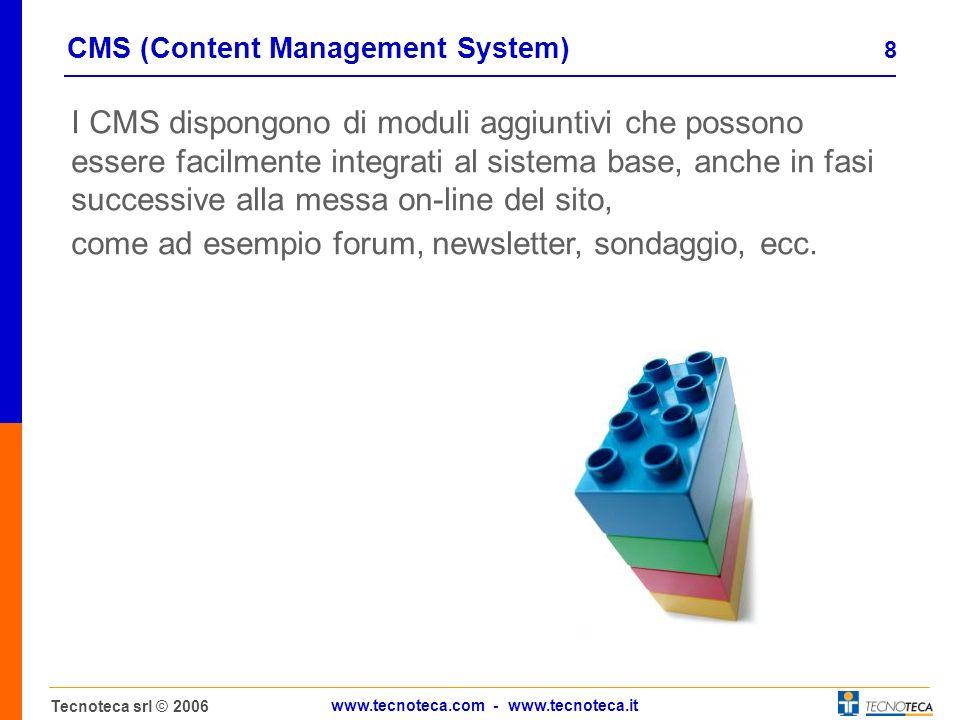 8 Tecnoteca srl © 2006 www.tecnoteca.com - www.tecnoteca.it CMS (Content Management System) I CMS dispongono di moduli aggiuntivi che possono essere facilmente integrati al sistema base, anche in fasi successive alla messa on-line del sito, come ad esempio forum, newsletter, sondaggio, ecc.