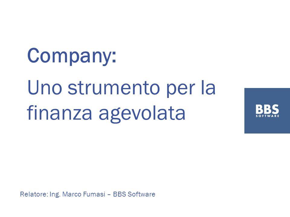 Company: Uno strumento per la finanza agevolata Relatore: Ing. Marco Fumasi – BBS Software