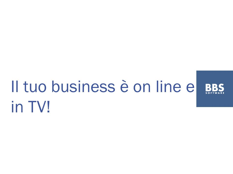 Il tuo business è on line e in TV!