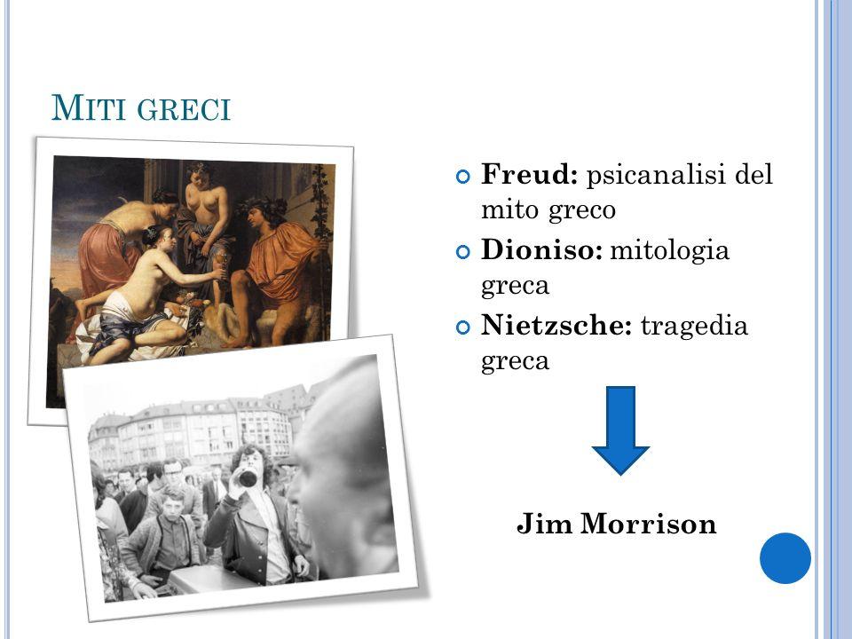 M ITI GRECI Freud: psicanalisi del mito greco Dioniso: mitologia greca Nietzsche: tragedia greca Jim Morrison