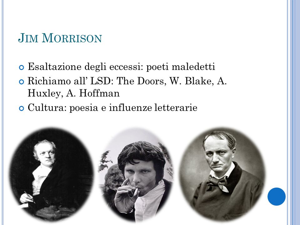 J IM M ORRISON Esaltazione degli eccessi: poeti maledetti Richiamo all LSD: The Doors, W. Blake, A. Huxley, A. Hoffman Cultura: poesia e influenze let