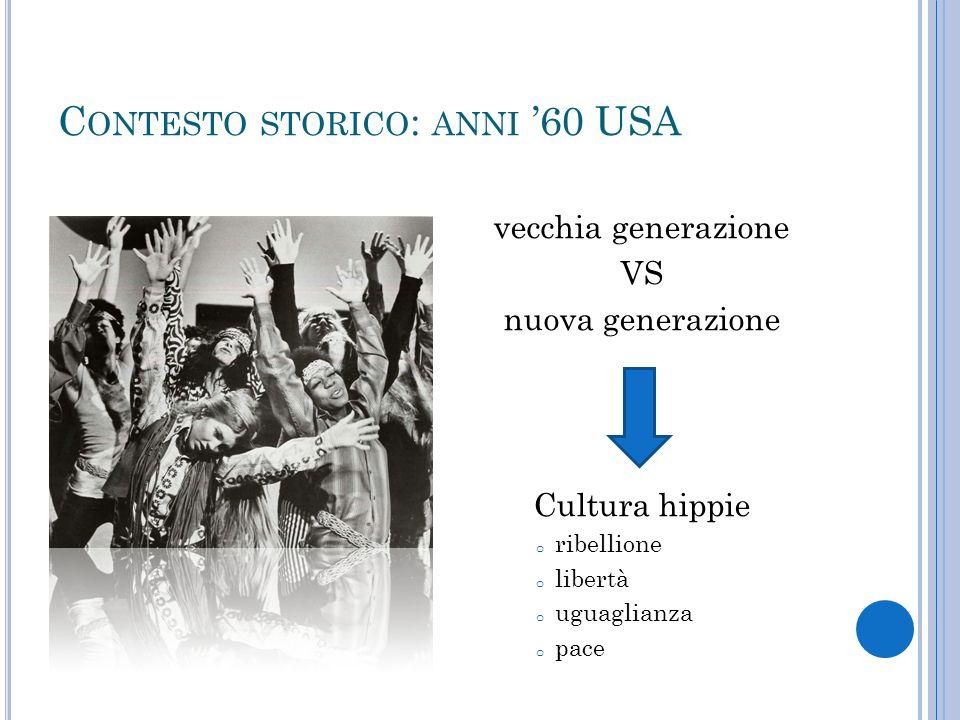 C ONTESTO STORICO : ANNI 60 USA vecchia generazione VS nuova generazione Cultura hippie o ribellione o libertà o uguaglianza o pace