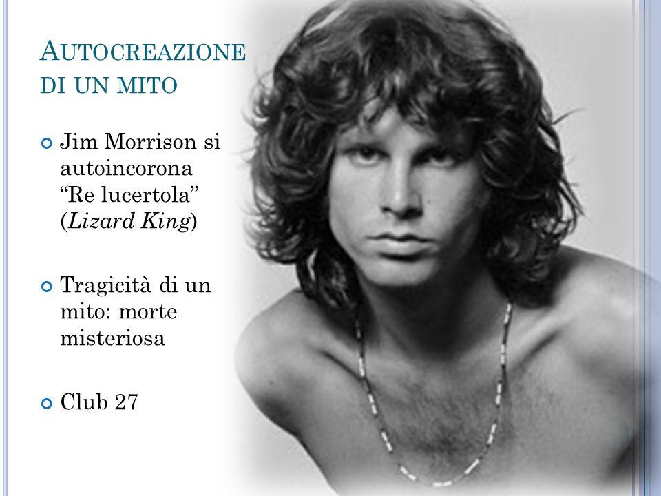 A UTOCREAZIONE DI UN MITO Jim Morrison si autoincorona Re lucertola ( Lizard King ) Tragicità di un mito: morte misteriosa Club 27