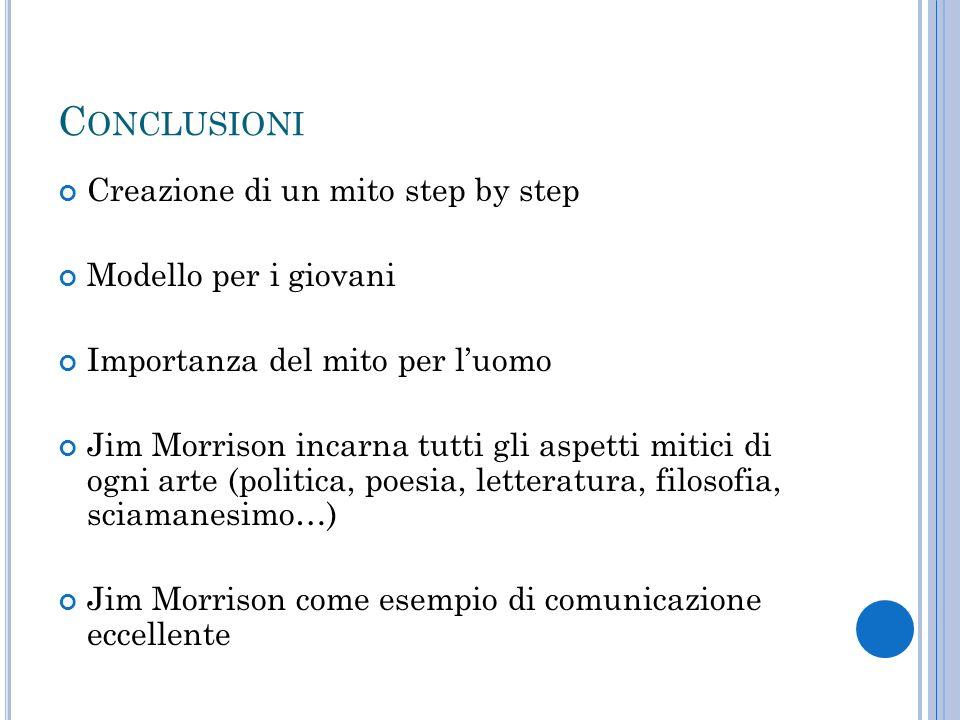 C ONCLUSIONI Creazione di un mito step by step Modello per i giovani Importanza del mito per luomo Jim Morrison incarna tutti gli aspetti mitici di og